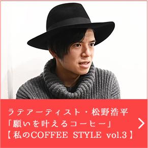 ラテアーティスト・松野浩平「願いを叶えるコーヒー」【 私のCOFFEE STYLE vol.3 】