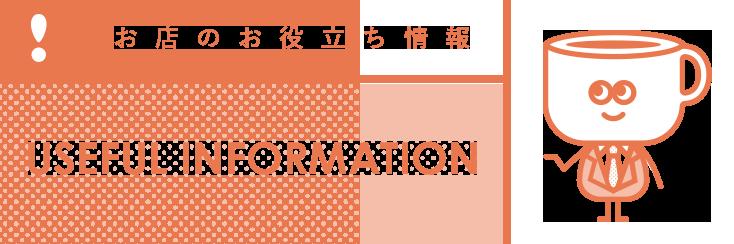 お店のお役立ち情報 USEFUL INFORMATION